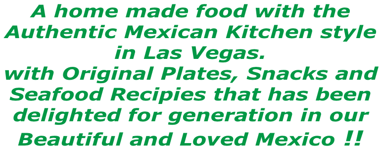 A home made food with the  Authentic Mexican Kitchen style  in Las Vegas.  with Original Plates, Snacks and Seafood Recipies that has been delighted for generation in our  Beautiful and Loved Mexico !!